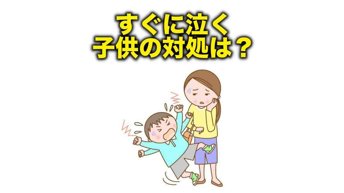 すぐに泣く子の対処方法は?